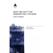 Why We Get the Wrong Politicians by Isabel Hardman, 9781782399759