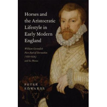 Horses and the Aristocratic Lifestyle in Early M - William Cavendish, First Earl of Devonshire (1551-1626) and his Horses by Peter Edwards, 9781783272884