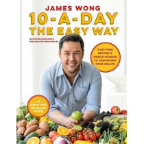 10-a-Day the Easy Way: Fuss-free Recipes & Simple Science to Transform your Health by James Wong, 9781784724764