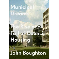Municipal Dreams: The Rise and Fall of Council Housing by John Boughton, 9781784787400