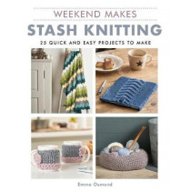Weekend Makes: Stash Knitting: 25 Quick and Easy Projects to Make by Emma Osmond, 9781784945121