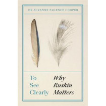 To See Clearly: Why Ruskin Matters by Suzanne Fagence Cooper, 9781787476981