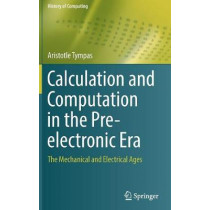 Calculation and Computation in the Pre-electronic Era: The Mechanical and Electrical Ages by Aristotle Tympas, 9781848827417