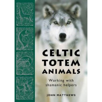 Celtic Totem Animals: Working with Shamanic Helpers by John Matthews, 9781859064436