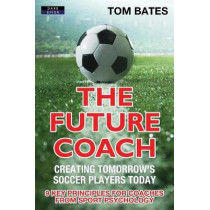 The Future Coach - Creating Tomorrow's Soccer Players Today: 9 Key Principles for Coaches from Sport Psychology by Tom Bates, 9781911121435