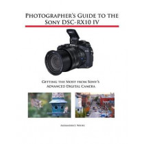 Photographer's Guide to the Sony DSC-RX10 IV: Getting the Most from Sony's Advanced Digital Camera by Alexander S White, 9781937986667