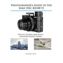 Photographer's Guide to the Sony DSC-RX100 VI: Getting the Most from Sony's Advanced Compact Camera by Alexander S White, 9781937986728