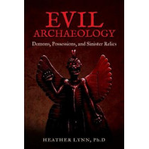 Evil Archaeology: Demons, Possessions, and Sinister Relics by Heather Lynn, 9781938875199