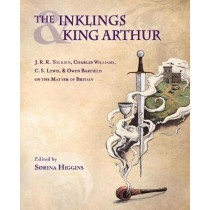 The Inklings and King Arthur: J.R.R. Tolkien, Charles Williams, C.S. Lewis, and Owen Barfield on the Matter of Britain by Sorina Higgins, 9781944769895