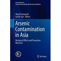 Arsenic Contamination in Asia: Biological Effects and Preventive Measures by Hiroshi Yamauchi, 9789811325649
