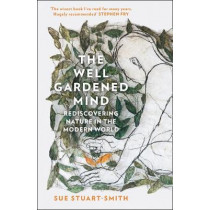 The Well Gardened Mind: Rediscovering Nature in the Modern World by Sue Stuart-Smith, 9780008100711