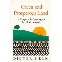 Green and Prosperous Land: A Blueprint for Rescuing the British Countryside by Dieter Helm, 9780008304478