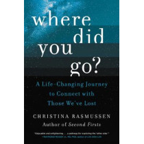 Where Did You Go?: A Life-Changing Journey to Connect with Those We've Lost by Christina Rasmussen, 9780062854896