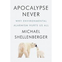 Apocalypse Never: Why Environmental Alarmism Hurts Us All by Michael Shellenberger, 9780063001695