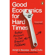 Good Economics for Hard Times: Better Answers to Our Biggest Problems by Abhijit V. Banerjee, 9780141986197