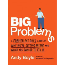 Big Problems: A Former Fat Guy's Look at Why We'Re Getting Fatter and What You Can Do to Fix it by Andy Boyle, 9780143133001