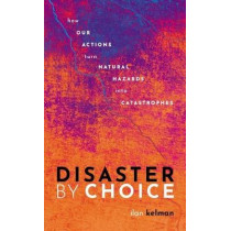 Disaster by Choice: How our actions turn natural hazards into catastrophes by Ilan Kelman, 9780198841340