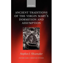 Ancient Traditions of the Virgin Mary's Dormition and Assumption by Stephen J. Shoemaker, 9780199210749