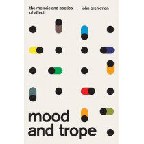 Mood and Trope: The Rhetoric and Poetics of Affect by John Brenkman, 9780226673127