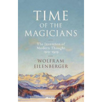 Time of the Magicians: The Invention of Modern Thought, 1919-29 by Wolfram Eilenberger, 9780241352168