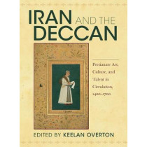 Iran and the Deccan: Persianate Art, Culture, and Talent in Circulation, 1400-1700 by Keelan Overton, 9780253048912