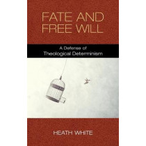 Fate and Free Will: A Defense of Theological Determinism by Heath White, 9780268106294