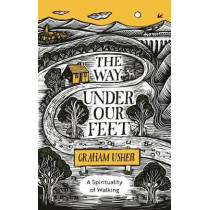The Way Under Our Feet: A Spirituality of Walking by Graham B. Usher, 9780281084067