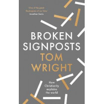 Broken Signposts: How Christianity Makes Sense of the World by Wright, Professor Tom, 9780281084937