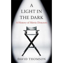 A Light in the Dark: A History of Movie Directors by David Thomson, 9780297608417