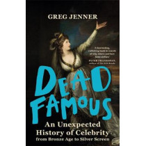 Dead Famous: An Unexpected History of Celebrity from Bronze Age to Silver Screen by Greg Jenner, 9780297869801