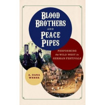 Blood Brothers and Peace Pipes: Performing the Wild West in German Festivals by A. Dana Weber, 9780299323509