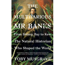 The Multifarious Mr. Banks: From Botany Bay to Kew, The Natural Historian Who Shaped the World by Toby Musgrave, 9780300223835