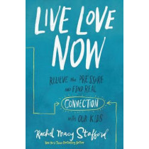 Live Love Now: Relieve the Pressure and Find Real Connection with Our Kids by Rachel Macy Stafford, 9780310358671