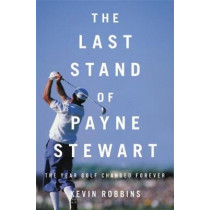The Last Stand of Payne Stewart: The Year Golf Changed Forever by Kevin Robbins, 9780316485302