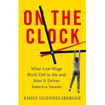 On the Clock: What Low-Wage Work Did to Me and How It Drives America Insane by Emily Guendelsberger, 9780316509015