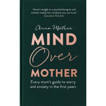 Mind Over Mother: Every mum's guide to worry and anxiety in the first year by Anna Mathur, 9780349425429