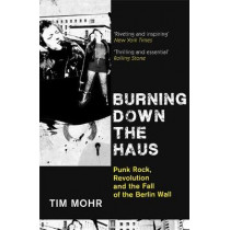 Burning Down The Haus: Punk Rock, Revolution and the Fall of the Berlin Wall by Tim Mohr, 9780349701288