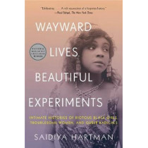 Wayward Lives, Beautiful Experiments: Intimate Histories of Social Upheaval by Saidiya Hartman, 9780393357622