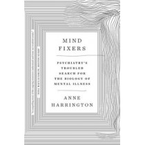 Mind Fixers: Psychiatry's Troubled Search for the Biology of Mental Illness by Anne Harrington, 9780393358063