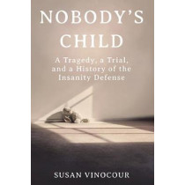 Nobody's Child: A Tragedy, a Trial, and a History of the Insanity Defense by Susan Vinocour, 9780393651928