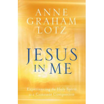 Jesus in Me: Experiencing the Holy Spirit as a Constant Companion by Graham Lotz, Anne, 9780525651116