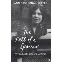 The Fall of a Sparrow: Vivien Eliot's Life and Writings by Ann Pasternak Slater, 9780571334032