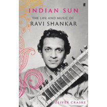 Indian Sun: The Life and Music of Ravi Shankar by Oliver Craske, 9780571350858