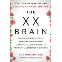 The XX Brain: The Groundbreaking Science Empowering Women to Maximize Cognitive Health and Prevent Alzheimer's Disease by Lisa Mosconi, 9780593083116
