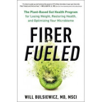 Fiber Fueled: The Plant-Based Gut Health Program for Losing Weight, Restoring Your Health, and Optimizing Your Microbiome by Will Bulsiewicz MD, 9780593084564