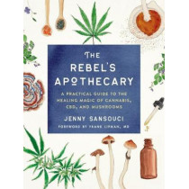The Rebel's Apothecary: A Practical Guide to the Healing Magic of Cannabis, Cbd, and Mushrooms by Jenny Sansouci, 9780593086575