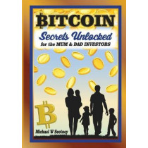 Bitcoin the Secrets Unlocked for Mum and Dad Investors by Michael W Scotney, 9780648280705