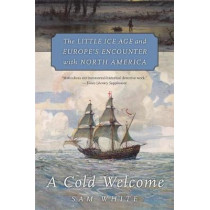 A Cold Welcome: The Little Ice Age and Europe's Encounter with North America by Sam White, 9780674244900