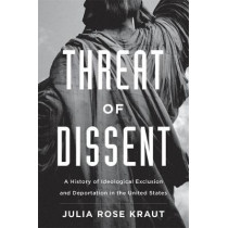 Threat of Dissent: A History of Ideological Exclusion and Deportation in the United States by Julia Rose Kraut, 9780674976061