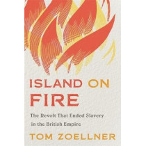 Island on Fire: The Revolt That Ended Slavery in the British Empire by Tom Zoellner, 9780674984301